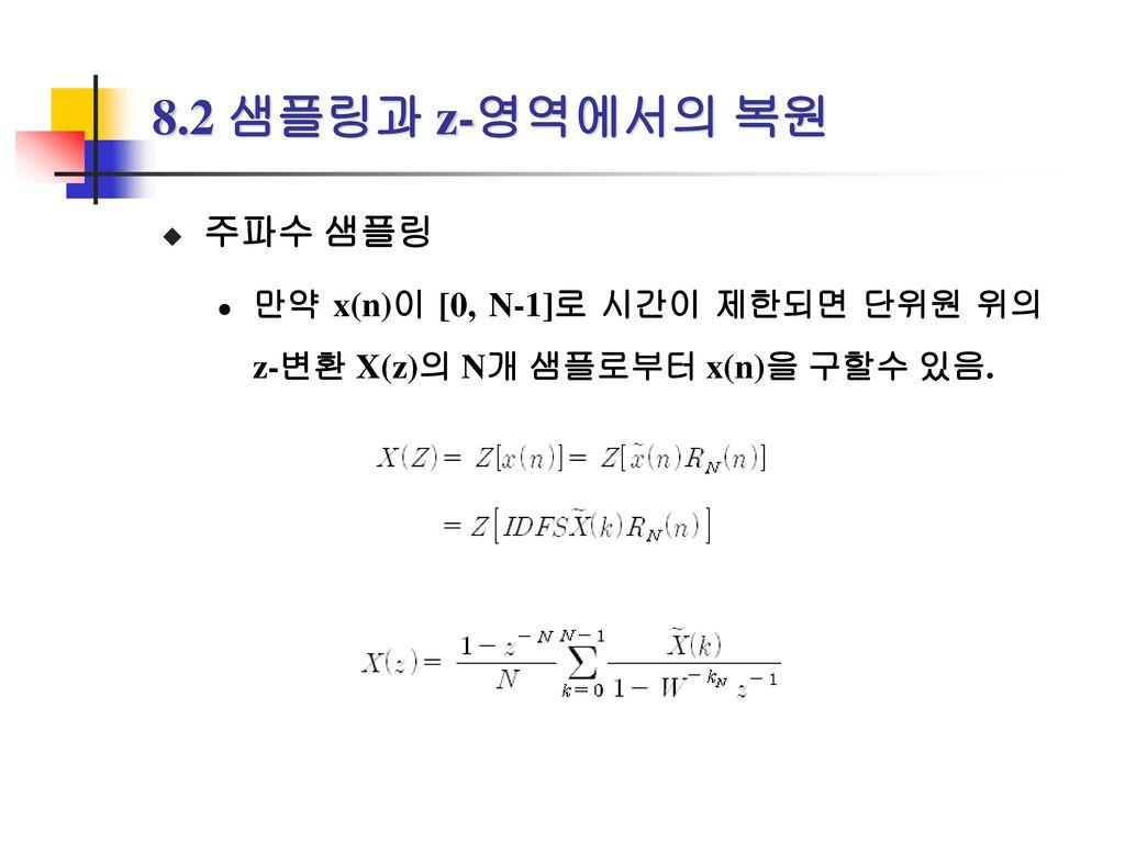 8.2 샘플링과 z-영역에서의 복원 주파수 샘플링 만약 x(n)이 [0, N-1]로 시간이 제한되면 단위원 위의 z-변환 X(z)의 N개 샘플로부터 x(n)을 구할수 있음.